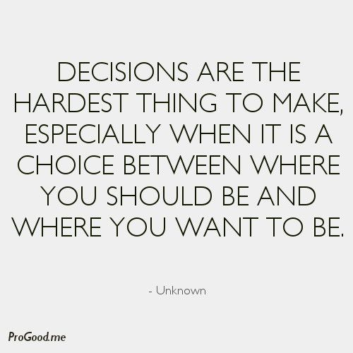 Decisions Are The Hardest Thing To Make Especially When It Is A