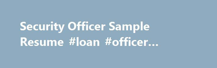 Security Officer Sample Resume #loan #officer #work #hours http - loan specialist sample resume
