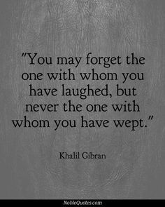 You may forget the one with whom you have laughed, but never the one with whom you have wept. - Khalil Gibran