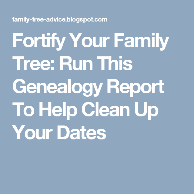 fortify your family tree run this genealogy report to help clean up