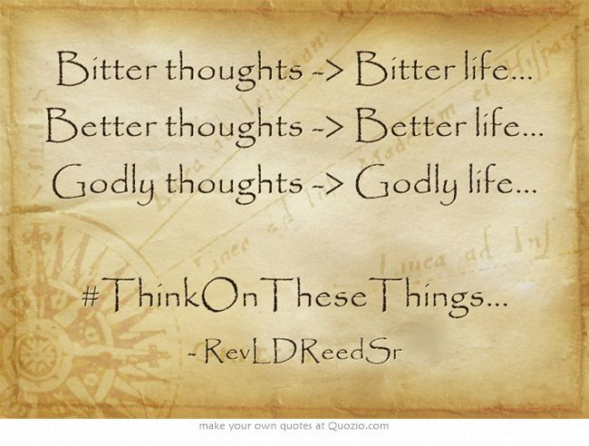 Bitter thoughts -> Bitter life... Better thoughts -> Better life... Godly thoughts -> Godly life... #ThinkOnTheseThings...