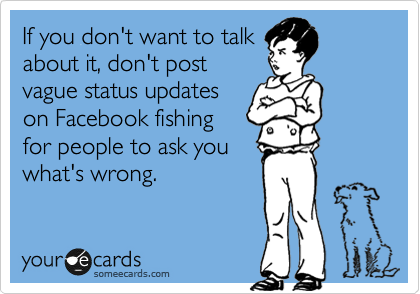 If You Don T Want To Talk About It Don T Post Vague Status Updates On Facebook Fishing For People To Ask You What S Wrong Funny Quotes Humor E Cards