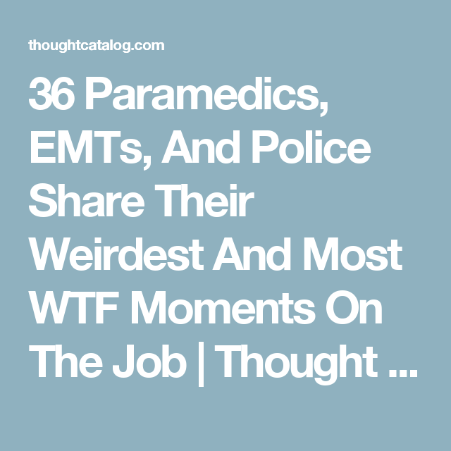 Paramedics Emts And Police Share Their Weirdest And Most Wtf Moments On The