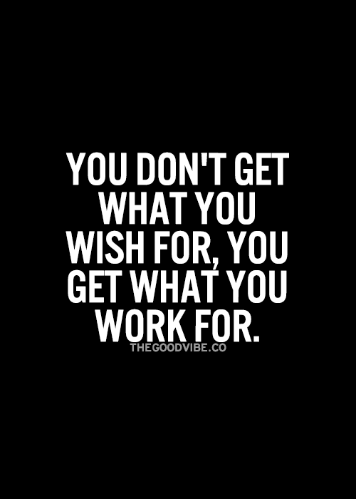 You don't get what you wish for, you get what you work for... motivational quote