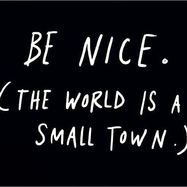 Be nice the world is a small town #wisewords   Words