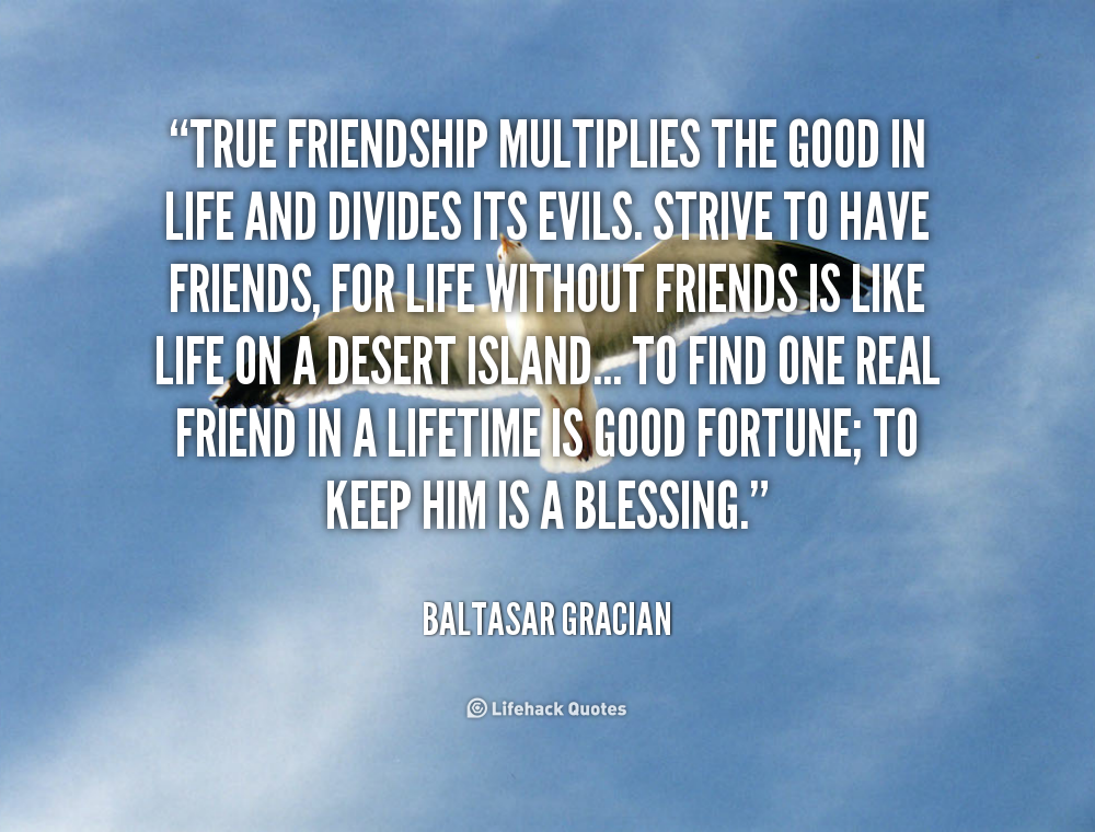 True friendship multiplies the good in life and divides