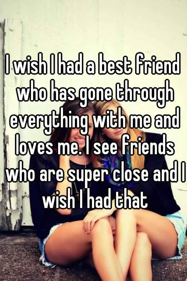 I wish I had a best friend who has gone through everything with me