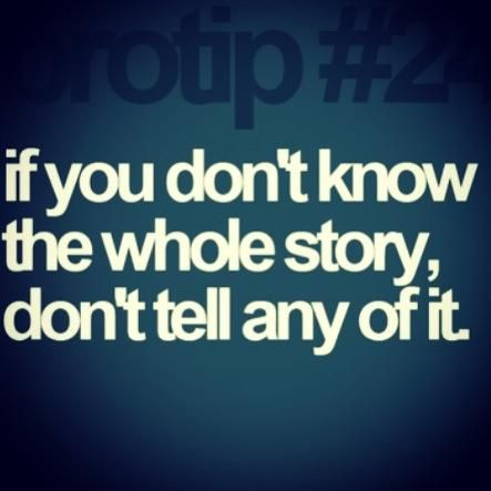 If You Don T Know The Whole Story Don T Tell Any Of It