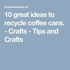 10 great ideas to recycle coffee cans. - Crafts - Tips and Crafts