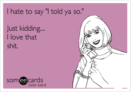Funny Confession Ecard: I hate to say 'I told ya so.' Just kidding.... I love that shit.