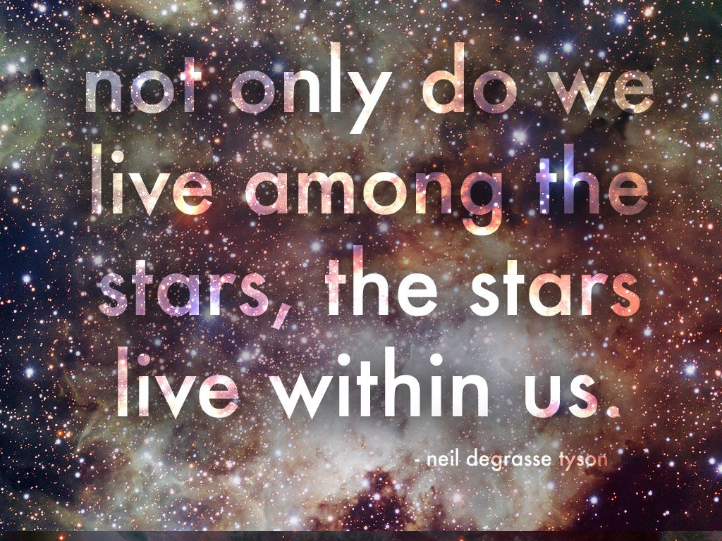 Not Only Do We Live Among The Stars The Stars Live Within Us Neil Degrasse Tyson Science Quotes Interesting Quotes Neil Degrasse Tyson