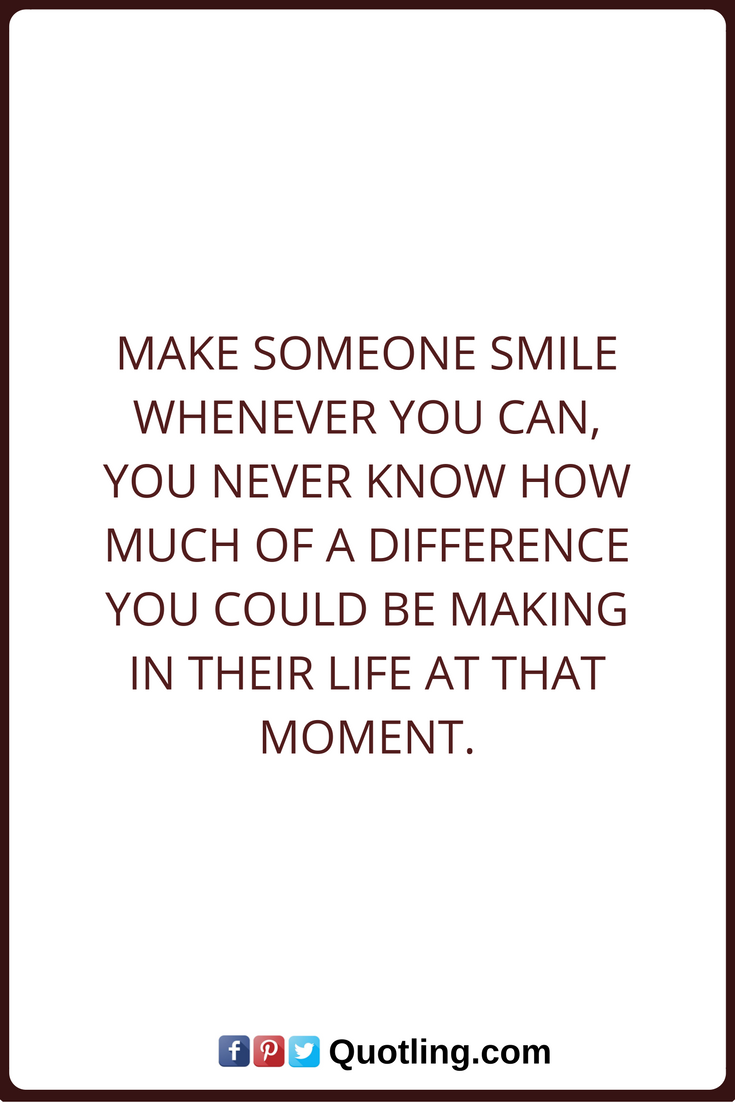 Smile Quotes Make someone smile whenever you can, you never know