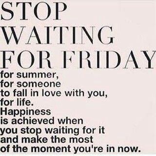 Live For Today Quotes Stop Waiting For Friday Summer Loveetclive For Today