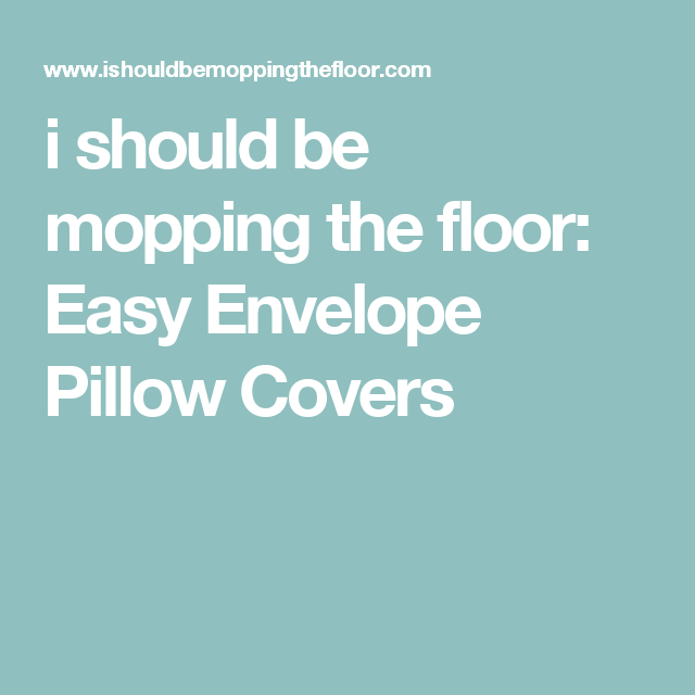 i should be mopping the floor: Easy Envelope Pillow Covers