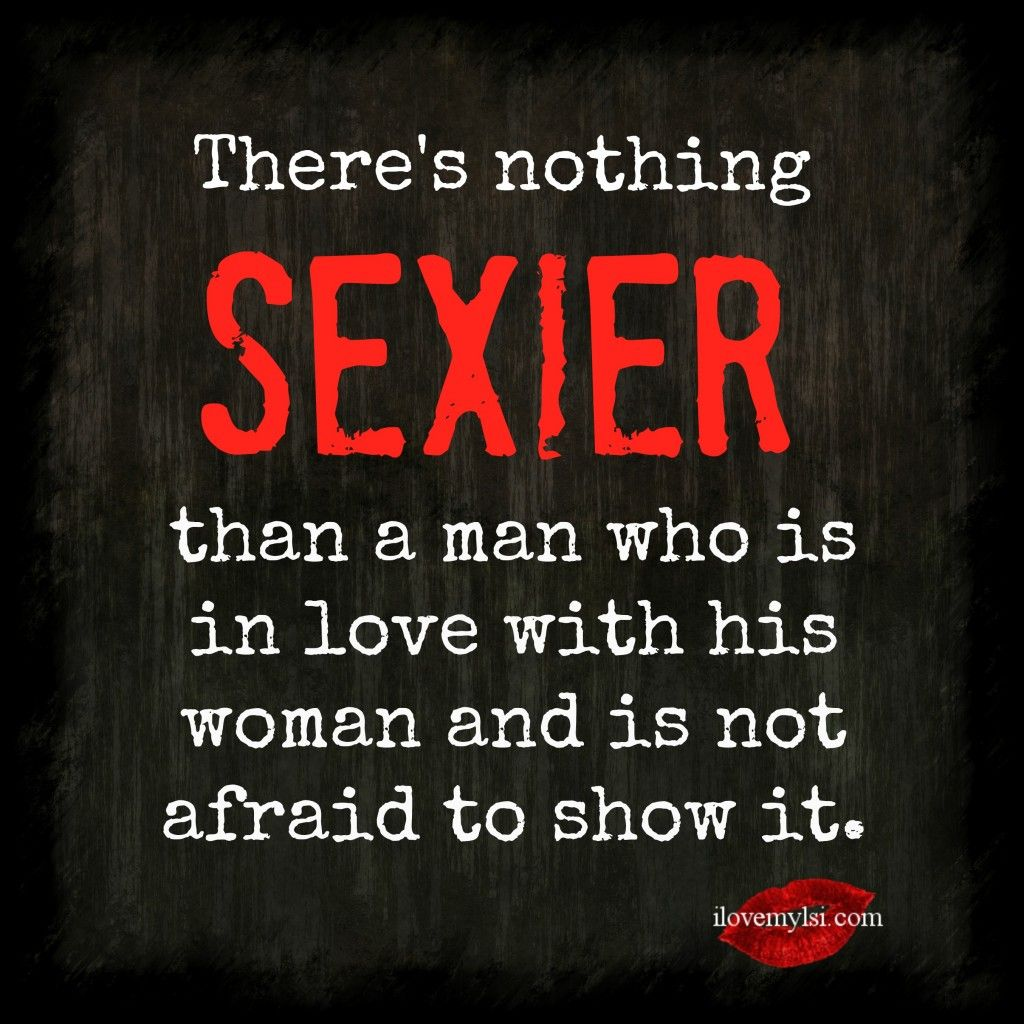 There's nothing sexier than a man who is in love with his woman and not afraid to show it. - I Love My LSI