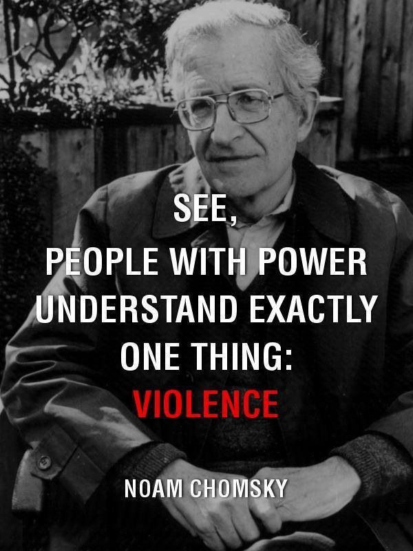 "Image result for See, people with power understand exactly one thing: violence.""  - Noam Chomsky"