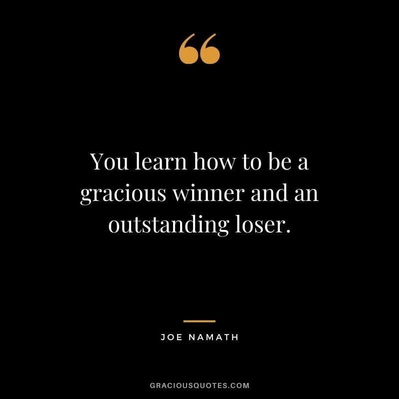 You Learn How To Be A Gracious Winner And An Outstanding Loser Joe Namath Wise Quotes Kindness Quotes Loser Quotes