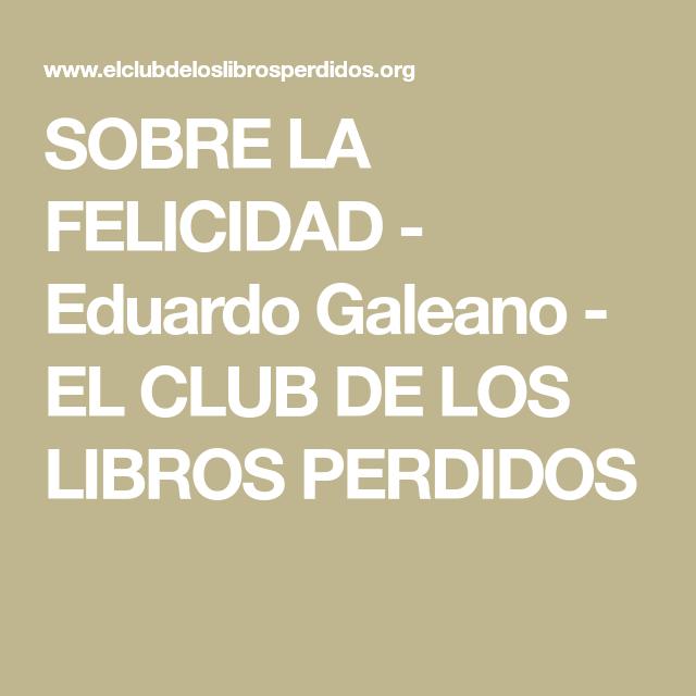 Sobre La Felicidad Eduardo Galeano El Club De Los Libros Perdidos Felicidad Libros Sentimientos