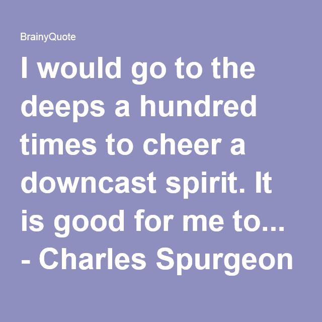 I would go to the deeps a hundred times to cheer a downcast spirit. It is good for me to... - Charles Spurgeon at BrainyQuote