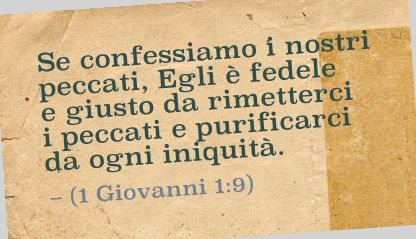 Se confessiamo i nostri peccati, Egli è fedele e giusto da rimetterci i peccati e purificarci da ogni iniquità. (1 Giovanni 1:9)
