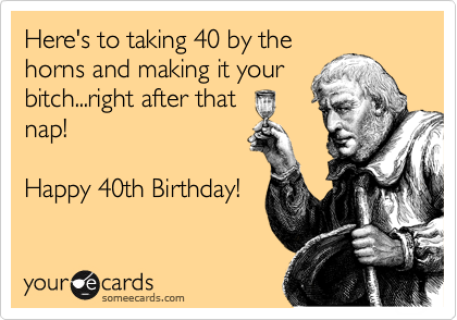 Heres To Taking 40 By The Horns And Making It Your Bitchright After That Nap Happy 40th Birthday