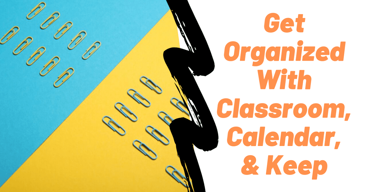 Get Organized With Google Classroom, Calendar, and Keep