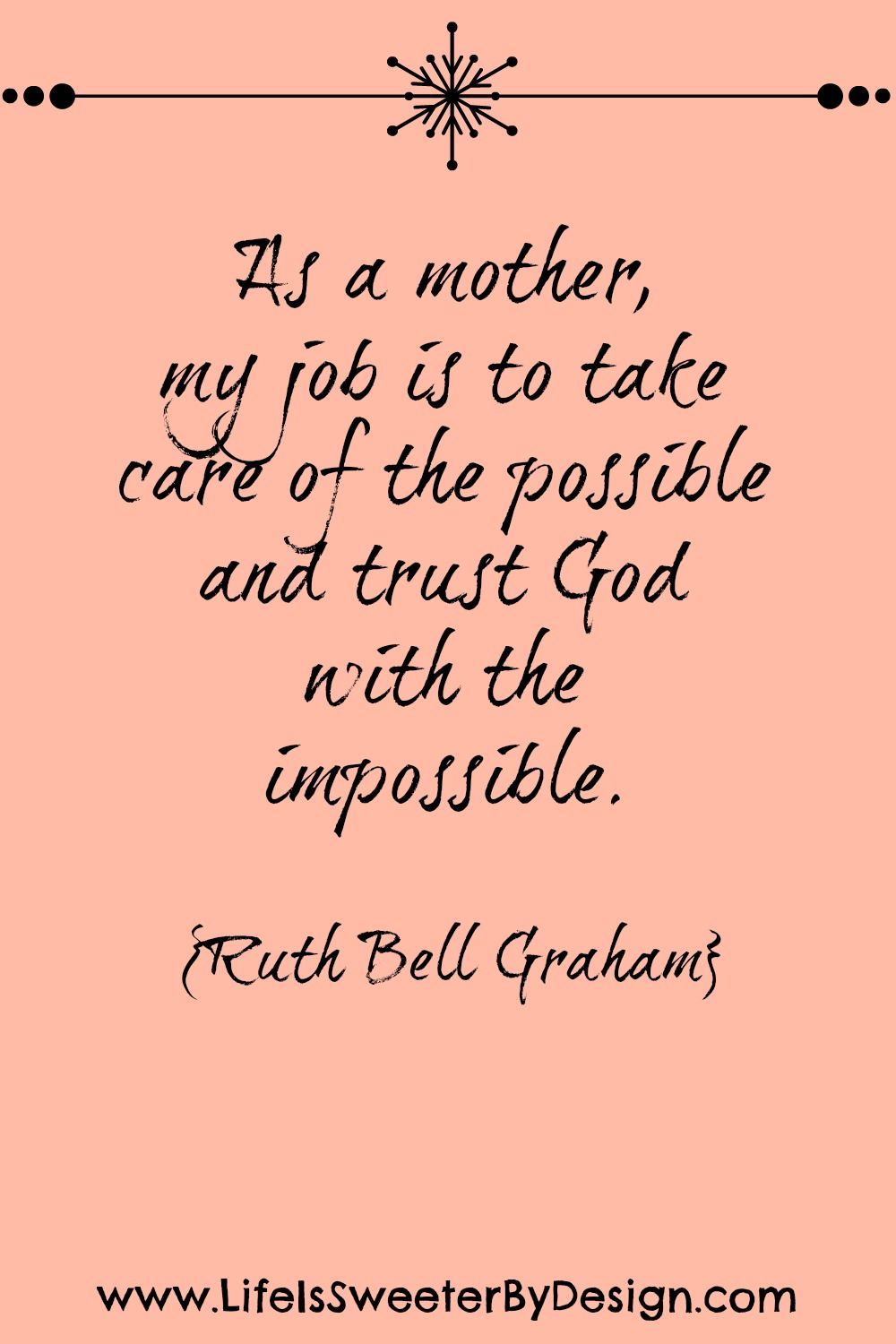 "This quote ""My job as a mother"" by Ruth Bell Graham is such a good reminder that there are limits to what we can do as parents Trusting God is key"