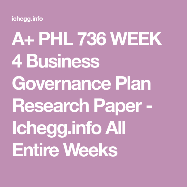 PHL 736 WEEK 4 Business Governance Plan Research Paper in