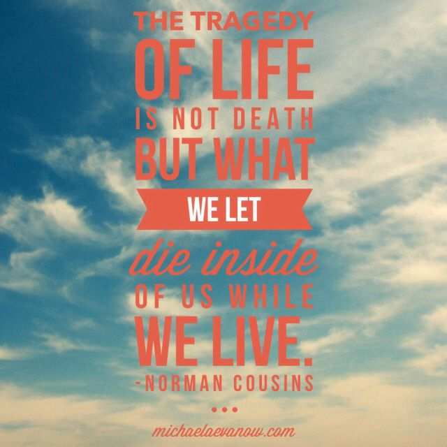 the tragedy of life is not death, but what we let die inside of us while we live. michaelaevanow.com