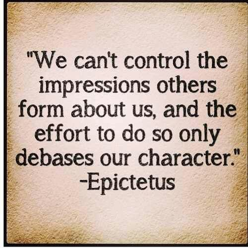 We Can T Control The Impressions Others Form About Us And The Effort To Do So Only Debases Our Character Epictetu Stoicism Quotes Stoic Quotes Wisdom Quotes