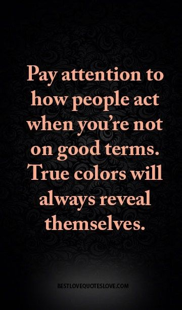 Pay Attention To How People Act When You Re Not On Good Terms True Colors Will Always Reveal Themselves True Colors Quotes Fake Family Quotes Fake Friend Quotes