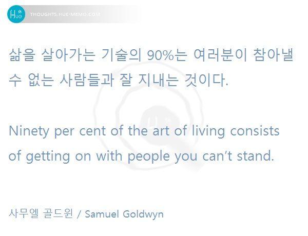 #오늘의명언, 2016. 7. 29  #명언 #휴명언 #이미지명언 #명언퀴즈 #대인관계 #인성 #휴드림 #버킷리스트 #삶의기술 #자기관리   삶을 살아가는 기술의 90%는 여러분이 참아낼 수 없는 사람들과 잘 지내는 것이다.  Ninety per cent of the art of living consists of getting on with people you can't stand.   사무엘 골드윈 / Samuel Goldwyn