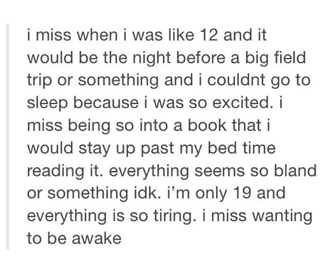 Omg this captured my feelings word for word...except I'm 24 and way past tired