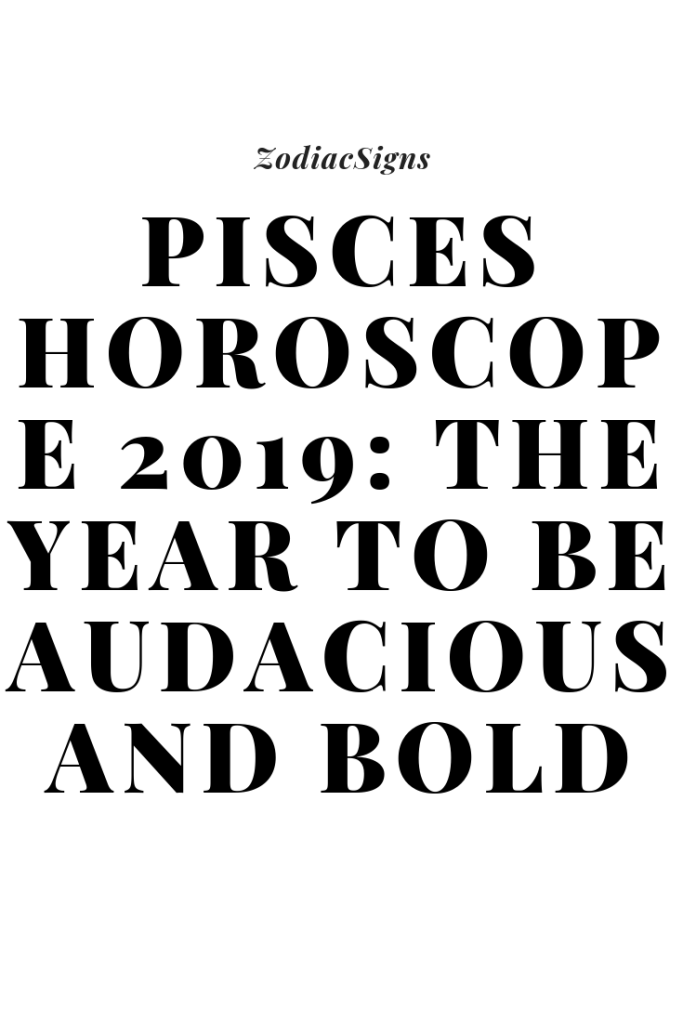 Pisces Horoscope 2019: The Year To Be Audacious And Bold