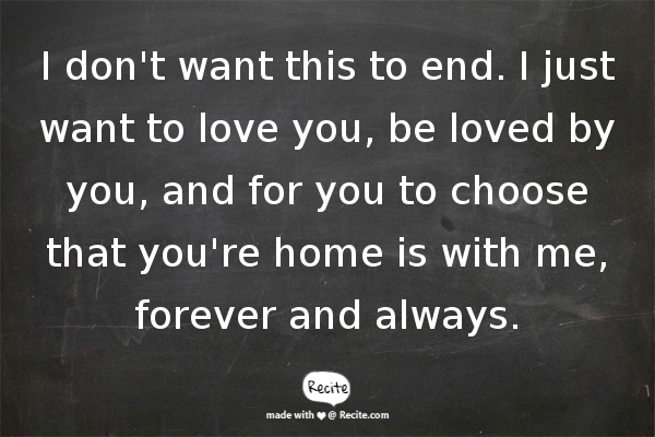 I Don T Want This To End I Just Want To Love You Be Loved By You And For You To Choose That You Re Home Distance Love Quotes Choose Me Quotes