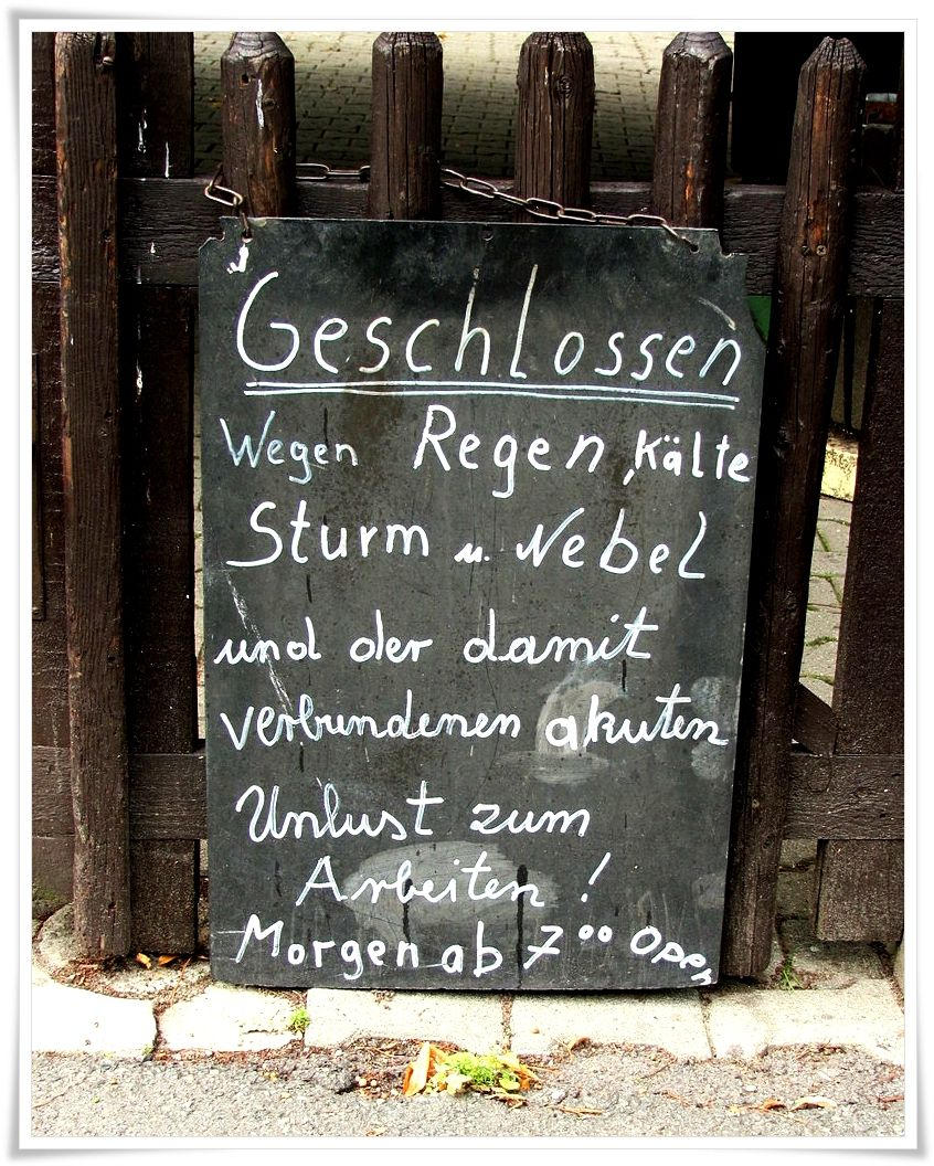 """""""Closed because of rain, cold, storms and fog and the associated acute reluctance to work! Open tomorrow from 7 o´clock"""". That says everything about the German hard work and no sense of humour stereotypes. :)"""