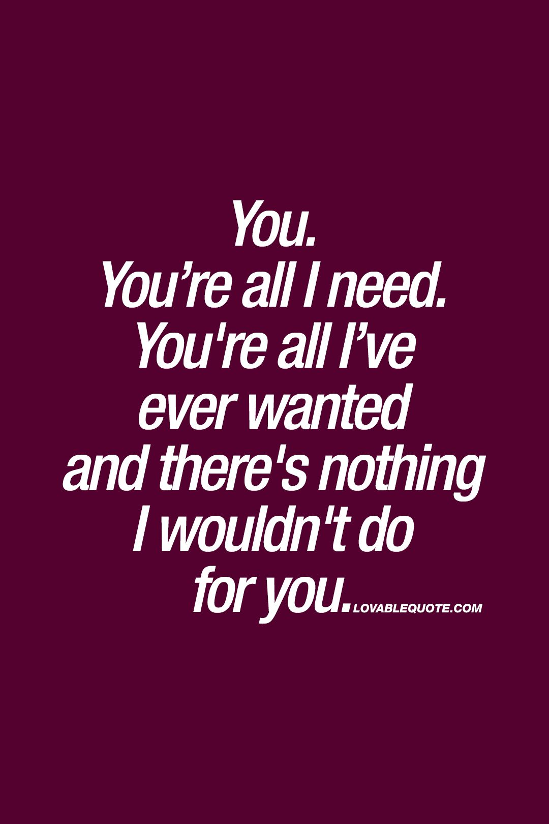 You You Re All I Need You Re All I Ve Ever Wanted Best Quotes About Love My Everything Quotes Love Quotes Best Love Quotes