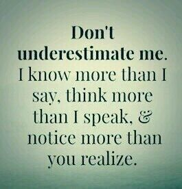 don't underestimate me. i know more than i say, think more than i speak and notice more than you realize