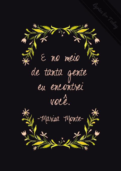 Entre tanta gente chata e sem nenhuma graça você veio e eu que pensava que não ía me apaixonar, nunca mais na vida...Marisa Monte