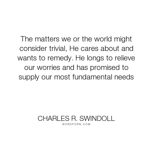 """Charles R. Swindoll - """"The matters we or the world might consider trivial, He cares about and wants to remedy...."""". god, provision"""