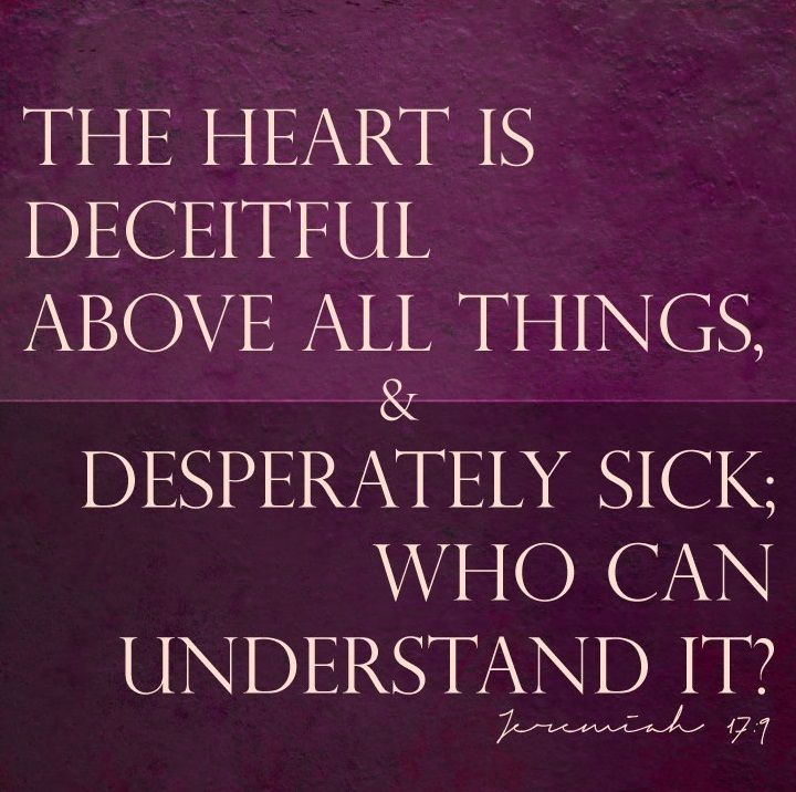 Jeremiah 17:9 (ESV) - The heart is deceitful above all things, and ...