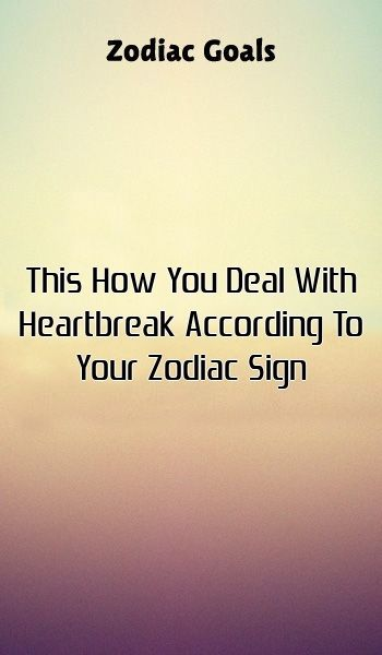 This How You Deal With Heartbreak According To Your Zodiac Sign This How You Deal With Heartbreak According To Your Zodiac Sign