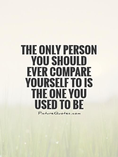 Compare Quotes Fair The Only Person You Should Ever Compare Yourself To Is The One You