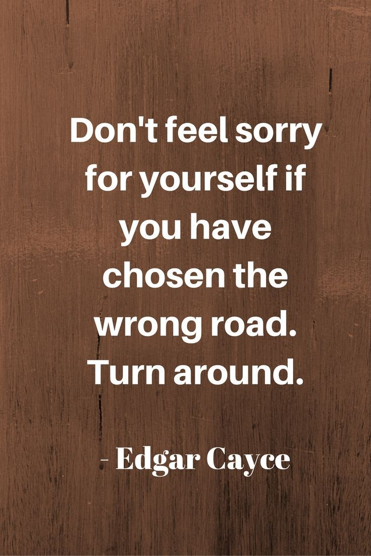 Dont Feel Sorry For Yourself If You Have Chosen The Wrong Road