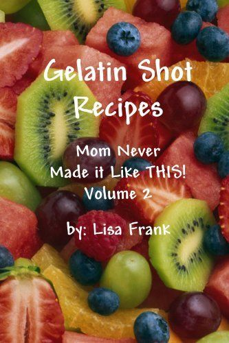 Gelatin Shot Recipes: Mom Never Made It Like This! Volume 2 by Lisa Frank, http://www.amazon.com/dp/055700179X/ref=cm_sw_r_pi_dp_-YrAvb100AY6M