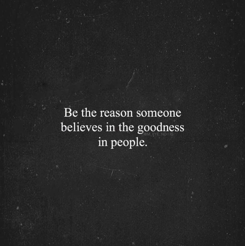 Be The Reason Someone Believes In The Goodness Of People I Love