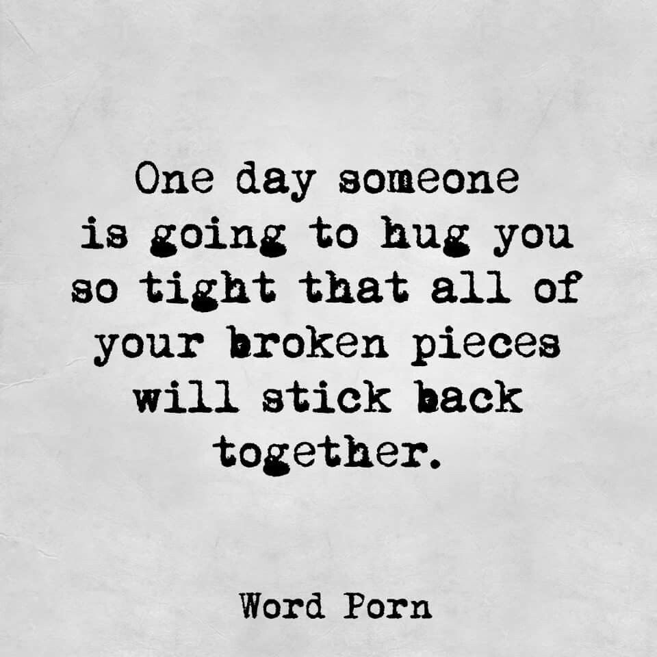 One Day Someone Is Going To Hug You So Tight That All Your Broken