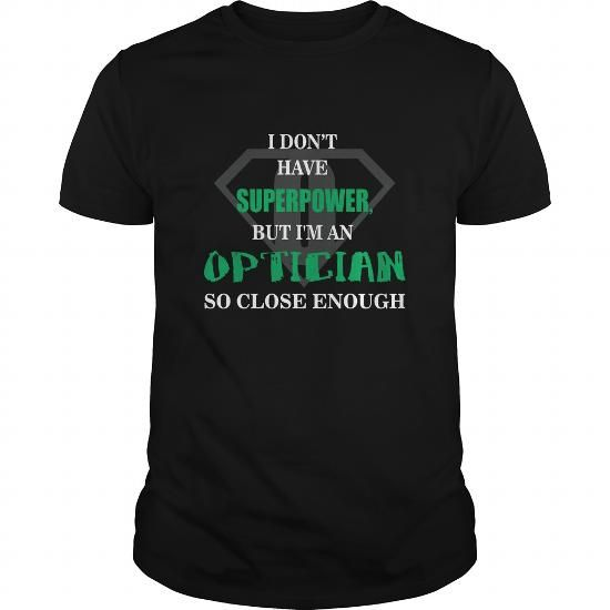 Optician Tshirt  I dont have superpower but Im an Optician so close enough T-Shirts, Hoodies (21.5$ ==► Order Here!)