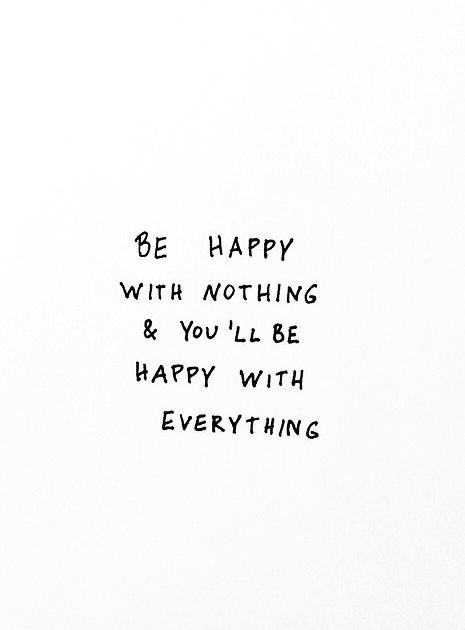 minimalismus, sei zufrieden mit nichts, dann bist du zufrieden mit allem. Glücklich sein ist einfacher wenn man weniger hat ubd braucht