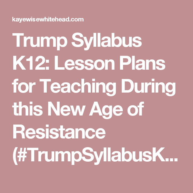 Trump Syllabus K12: Lesson Plans for Teaching During this New Age of Resistance (#TrumpSyllabusK12) | Karsonya (Kaye) Wise Whitehead #blackmommyactivist